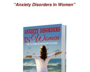 Anxiety Disorders In Women – The Ultimate Resource Guide